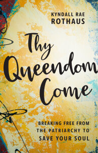Thy Queendom Come: Breaking Free from the Patriarchy to Save Your Soul
