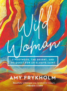 Wild Woman: A Footnote, the Desert, and My Quest for an Elusive Saint