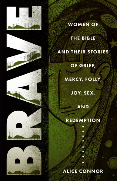 Brave: Women of the Bible and Their Stories of Grief, Mercy, Folly, Joy, Sex, and Redemption