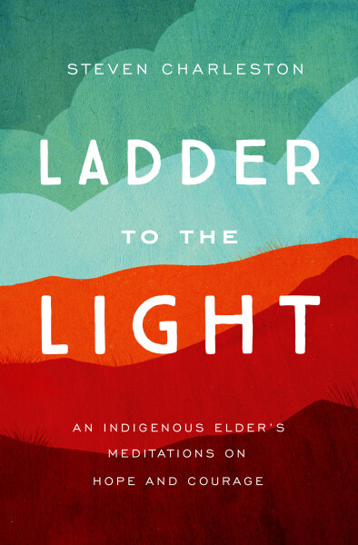 Ladder to the Light: An Indigenous Elder's Meditations on Hope and Courage