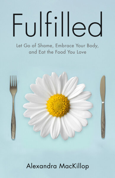 Fulfilled: Let Go of Shame, Embrace Your Body, and Eat the Food You Love