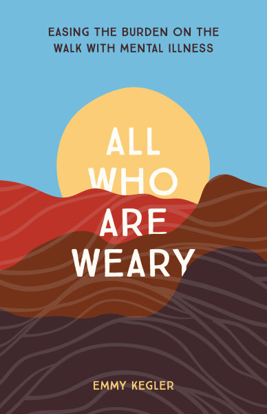 All Who Are Weary: Easing the Burden on the Walk with Mental Illness